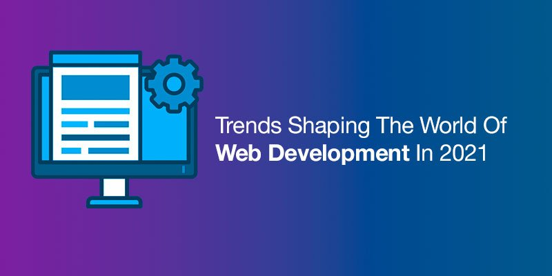 Trends Shaping The World Of Web Development In 2021